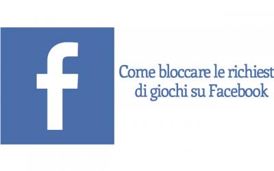 Come bloccare le richieste di giochi su Facebook